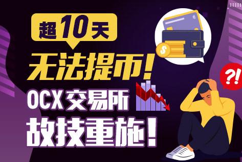 超10天无法提币!OCX交易所故技重施!